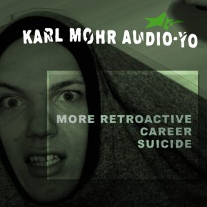 Karl Mohr Audio-Yo - More Retroactive Career Suicide